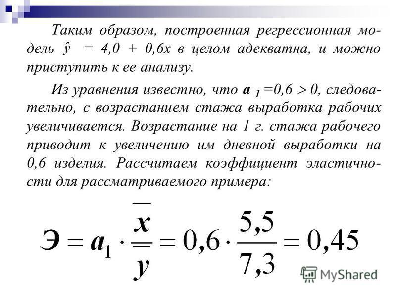 Таким образом, построенная регрессионная мо- дель = 4,0 + 0,6 х в целом адекватна, и можно приступить к ее анализу. Из уравнения известно, что а 1 =0,6 0, следова- тельно, с возрастанием стажа выработка рабочих увеличивается. Возрастание на 1 г. стаж