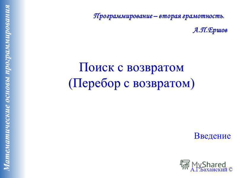 Поиск с возвратом (Перебор с возвратом) Введение А.Г.Баханский © Программирование – вторая грамотность. А.П.Ершов