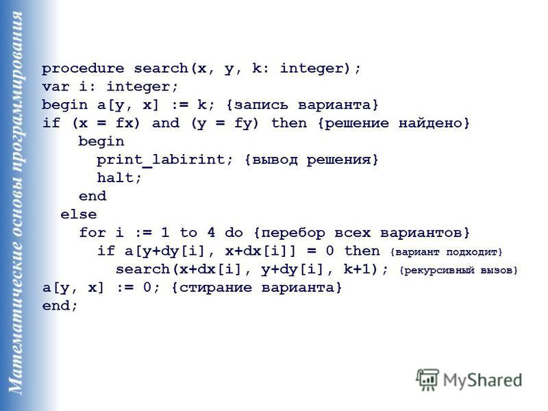 procedure search(x, y, k: integer); var i: integer; begin a[y, x] := k; {запись варианта} if (x = fx) and (y = fy) then {решение найдено} begin print_labirint; {вывод решения} halt; end else for i := 1 to 4 do {перебор всех вариантов} if a[y+dy[i], x