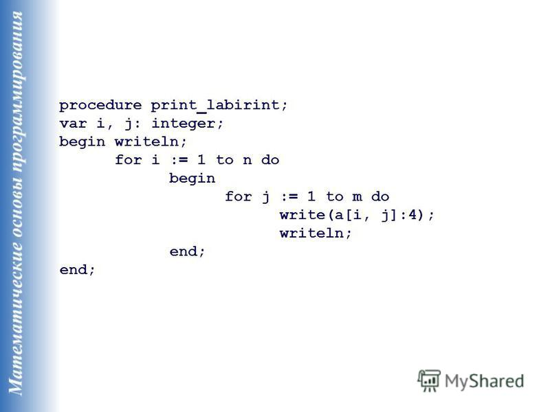procedure print_labirint; var i, j: integer; begin writeln; for i := 1 to n do begin for j := 1 to m do write(a[i, j]:4); writeln; end;