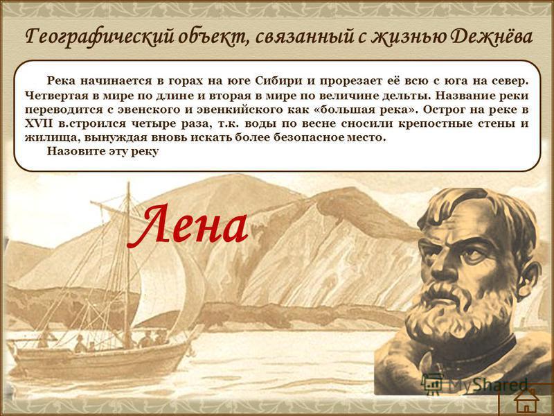 Географический объект, связанный с жизнью Дежнёва Река начинается в горах на юге Сибири и прорезает её всю с юга на север. Четвертая в мире по длине и вторая в мире по величине дельты. Название реки переводится с эвенского и эвенкийского как «большая