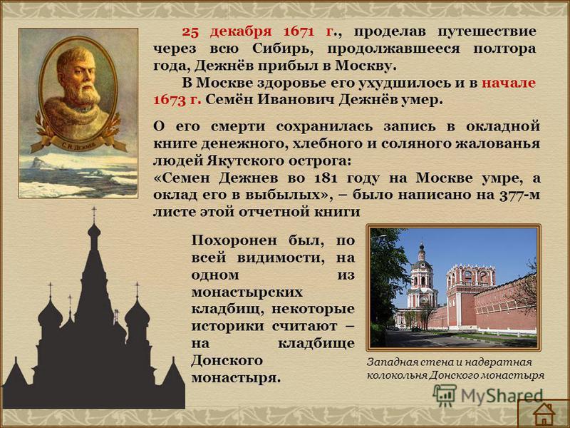 Западная стена и надвратная колокольня Донского монастыря 25 декабря 1671 г., проделав путешествие через всю Сибирь, продолжавшееся полтора года, Дежнёв прибыл в Москву. В Москве здоровье его ухудшилось и в начале 1673 г. Семён Иванович Дежнёв умер.