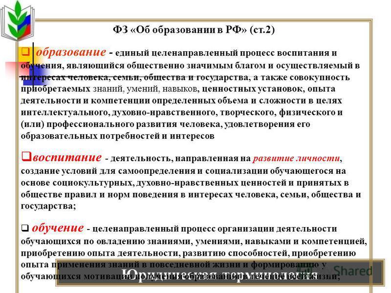 Юридическая терминология ФЗ «Об образовании в РФ» (ст.2) образование - единый целенаправленный процесс воспитания и обучения, являющийся общественно значимым благом и осуществляемый в интересах человека, семьи, общества и государства, а также совокуп