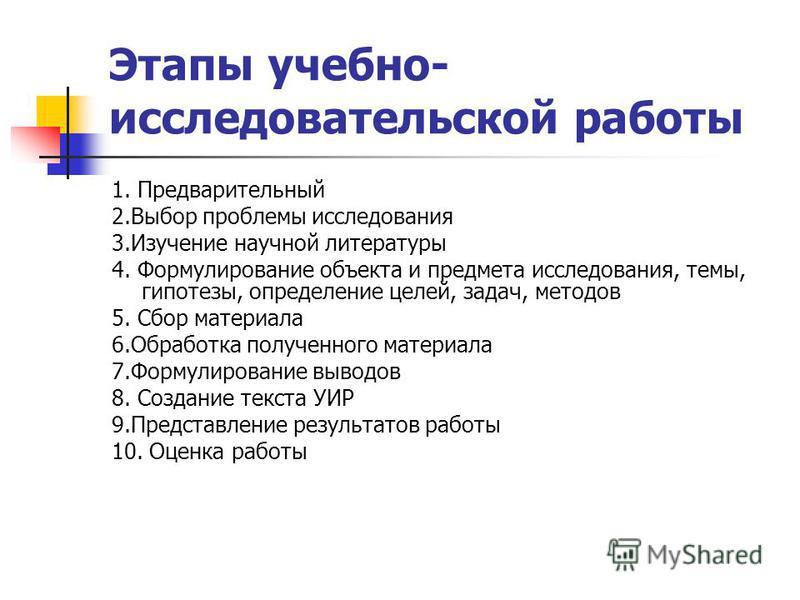 Этапы учебно- исследовательской работы 1. Предварительный 2. Выбор проблемы исследования 3. Изучение научной литературы 4. Формулирование объекта и предмета исследования, темы, гипотезы, определение целей, задач, методов 5. Сбор материала 6. Обработк