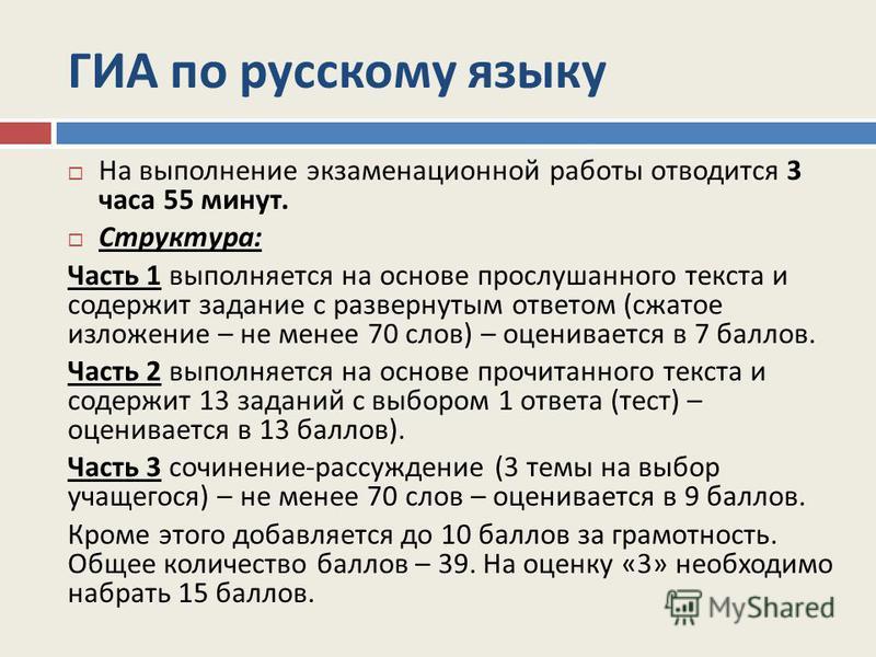 ГИА по русскому языку На выполнение экзаменационной работы отводится 3 часа 55 минут. Структура : Часть 1 выполняется на основе прослушанного текста и содержит задание с развернутым ответом ( сжатое изложение – не менее 70 слов ) – оценивается в 7 ба
