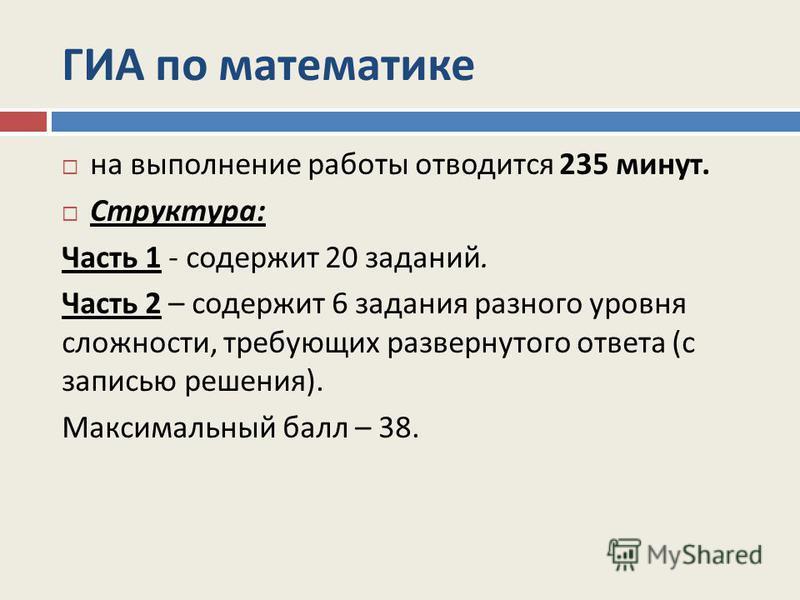 ГИА по математике на выполнение работы отводится 235 минут. Структура : Часть 1 - содержит 20 заданий. Часть 2 – содержит 6 задания разного уровня сложности, требующих развернутого ответа ( с записью решения ). Максимальный балл – 38.
