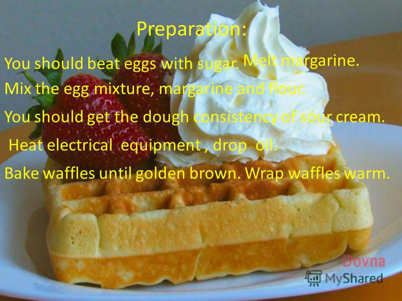 Preparation: You should beat eggs with sugar. Melt margarine. Mix the egg mixture, margarine and flour. You should get the dough consistency of sour cream. Нeat electrical equipment, drop oil. Bake waffles until golden brown. Wrap waffles warm.