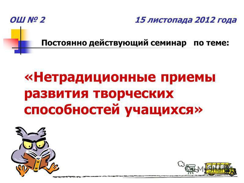 ОШ 2 15 листопада 2012 года Постоянно действующий семинар по теме: «Нетрадиционные приемы развития творческих способностей учащихся»