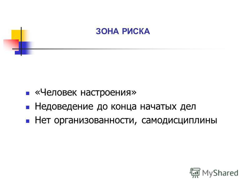 ЗОНА РИСКА «Человек настроения» Недоведение до конца начатых дел Нет организованности, самодисциплины