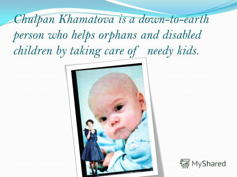 Chulpan Khamatova is a down-to-earth person who helps orphans and disabled children by taking care of needy kids.