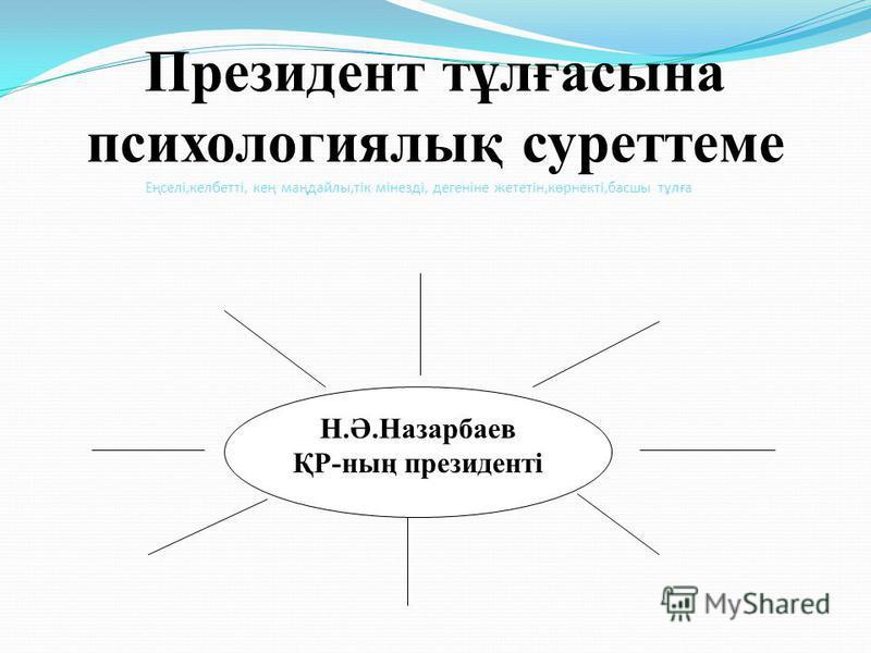 Президент тұлғасына психологиялық суреттеме Н.Ә.Назарбаев ҚР-ның президенті Еңселі,келбетті, кең маңдайлы,тік мінезді, дегеніне жететін,көрнекті,басшы тұлға