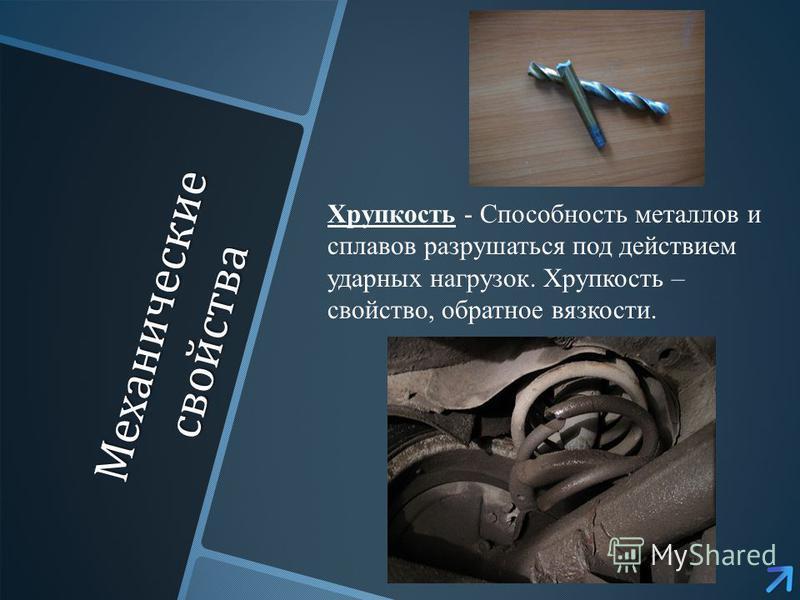 Механические свойства Хрупкость - Способность металлов и сплавов разрушаться под действием ударных нагрузок. Хрупкость – свойство, обратное вязкости.