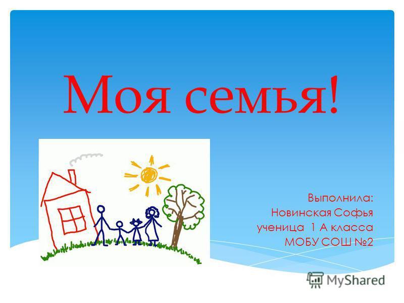 Моя семья! Выполнила: Новинская Софья ученица 1 А класса МОБУ СОШ 2