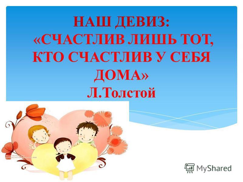 НАШ ДЕВИЗ: «СЧАСТЛИВ ЛИШЬ ТОТ, КТО СЧАСТЛИВ У СЕБЯ ДОМА» Л.Толстой