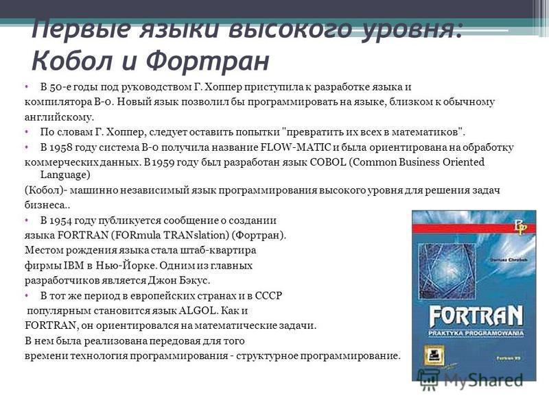 Первые языки высокого уровня: Кобол и Фортран В 50-е годы под руководством Г. Хоппер приступила к разработке языка и компилятора В-0. Новый язык позволил бы программировать на языке, близком к обычному английскому. По словам Г. Хоппер, следует остави