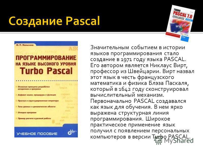 Значительным событием в истории языков программирования стало создание в 1971 году языка PASCAL. Его автором является Никлаус Вирт, профессор из Швейцарии. Вирт назвал этот язык в честь французского математика и физика Блэза Паскаля, который в 1642 г