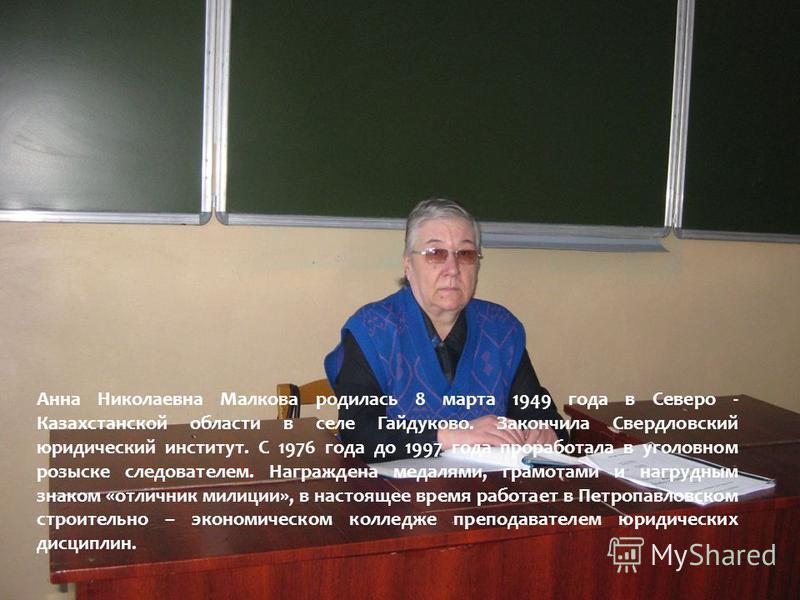 Анна Николаевна Малкова родилась 8 марта 1949 года в Северо - Казахстанской области в селе Гайдуково. Закончила Свердловский юридический институт. С 1976 года до 1997 года проработала в уголовном розыске следователем. Награждена медалями, грамотами и