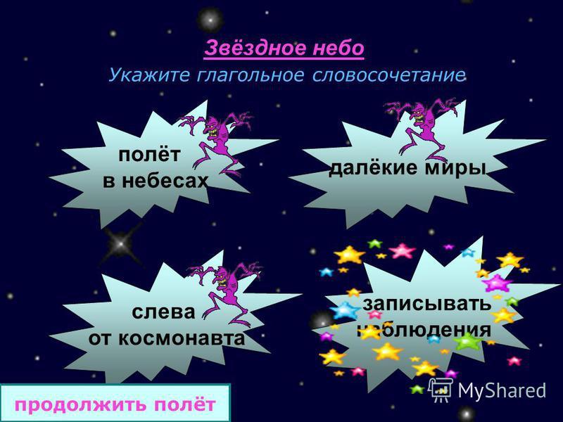 Звёздное небо Укажите глагольное словосочетание полёт в небесах далёкие миры слева от космонавта записывать наблюдения продолжить полёт