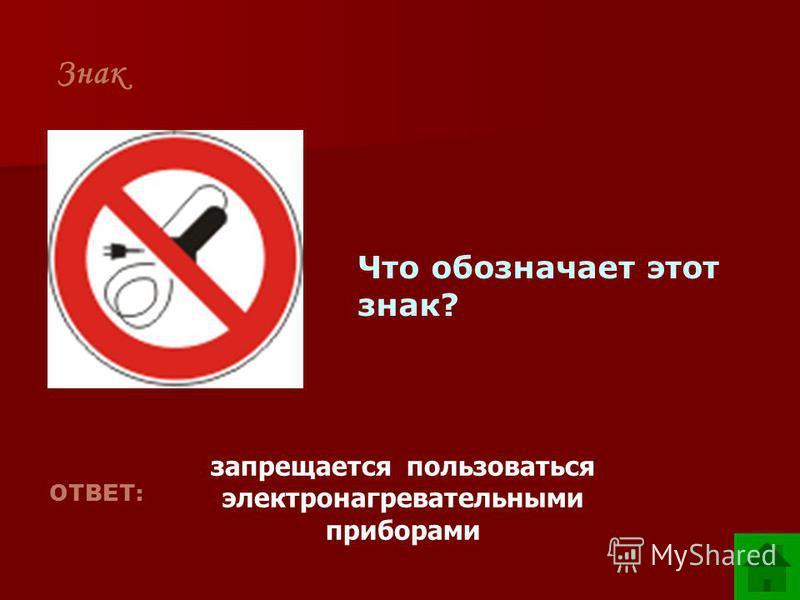 Знак Что обозначает этот знак? ОТВЕТ: запрещается пользоваться электронагревательными приборами