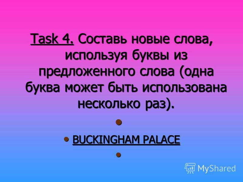 Task 4. Составь новые слова, используя буквы из предложенного слова (одна буква может быть использована несколько раз). BUCKINGHAM PALACE BUCKINGHAM PALACE