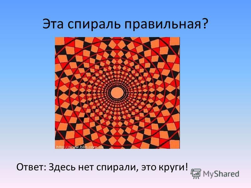 Эта спираль правильная? Ответ: Здесь нет спирали, это круги!