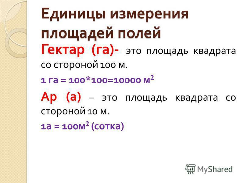 Единицы измерения площадей полей Гектар ( га )- это площадь квадрата со стороной 100 м. 1 га = 100*100=10000 м 2 Ар ( а ) – это площадь квадрата со стороной 10 м. 1 а = 100 м 2 ( сотка )