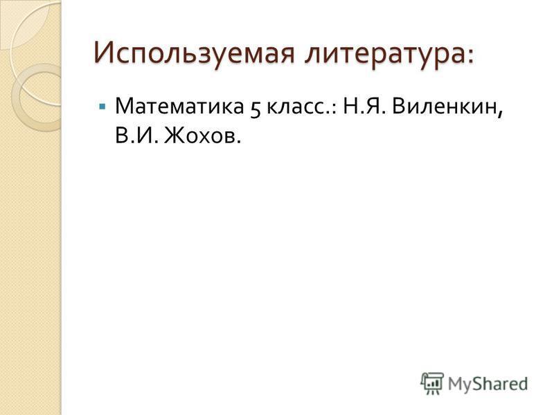 Используемая литература : Математика 5 класс.: Н. Я. Виленкин, В. И. Жохов.