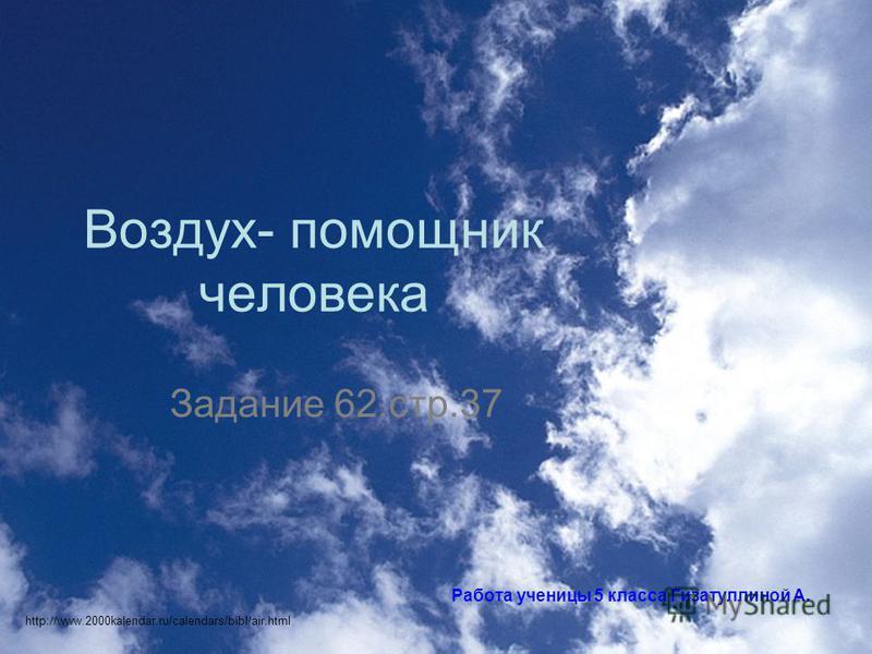 Воздух- помощник человека Задание 62.стр.37 Работа ученицы 5 класса Гизатуллиной А. http://www.2000kalendar.ru/calendars/bibl/air.html