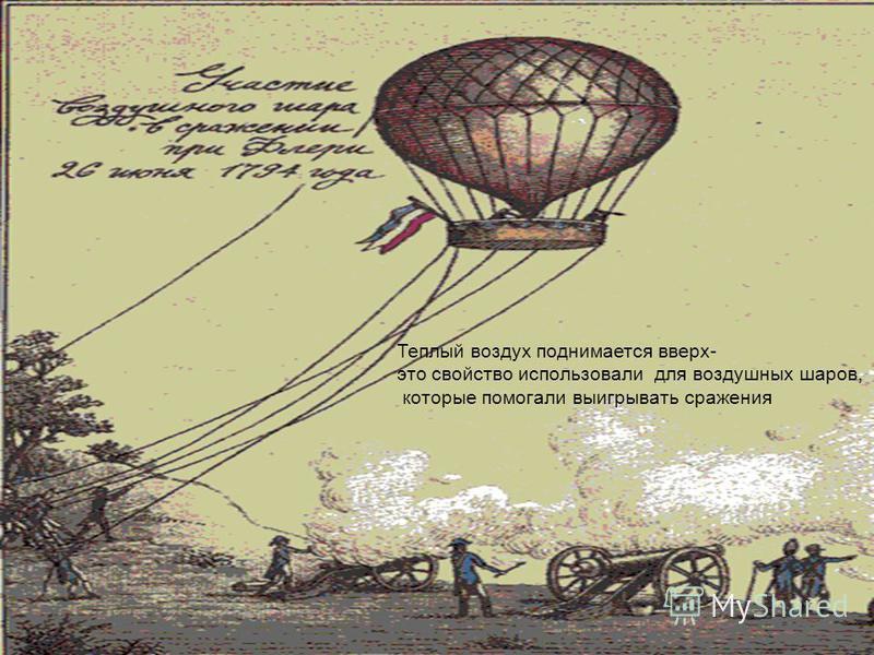 Теплый воздух поднимается вверх- это свойство использовали для воздушных шаров, которые помогали выигрывать сражения