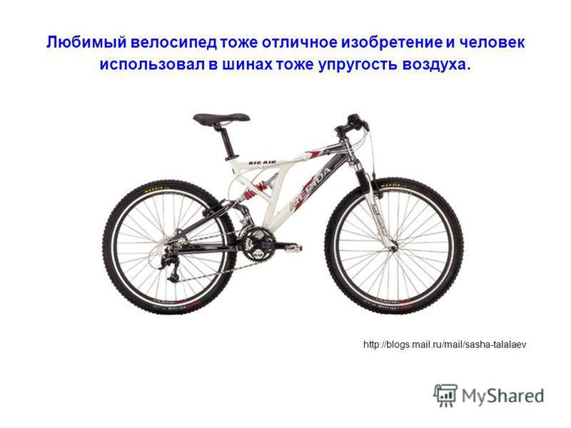 Любимый велосипед тоже отличное изобретение и человек использовал в шинах тоже упругость воздуха. http://blogs.mail.ru/mail/sasha-talalaev