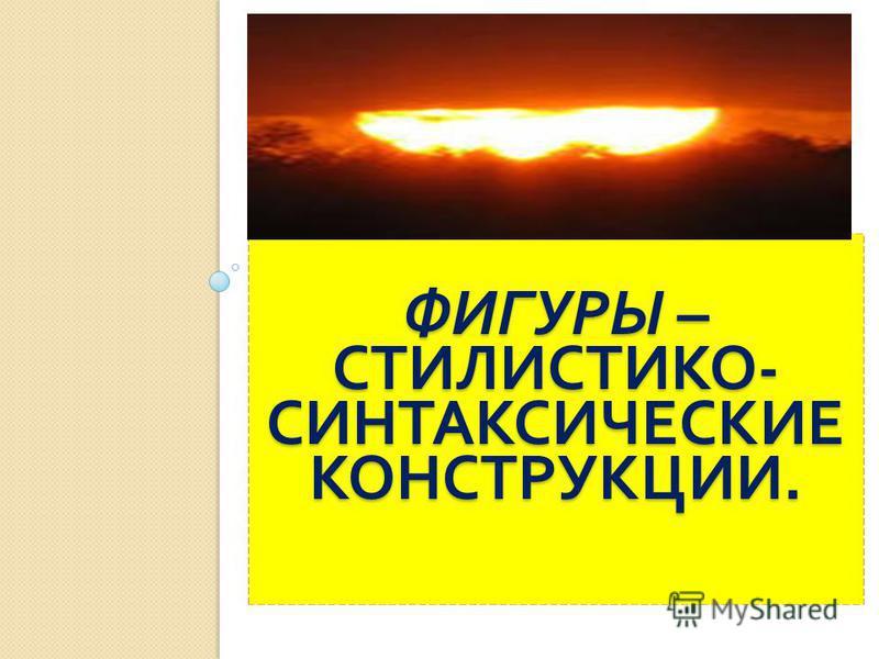 ФИГУРЫ – СТИЛИСТИКО - СИНТАКСИЧЕСКИЕ КОНСТРУКЦИИ.