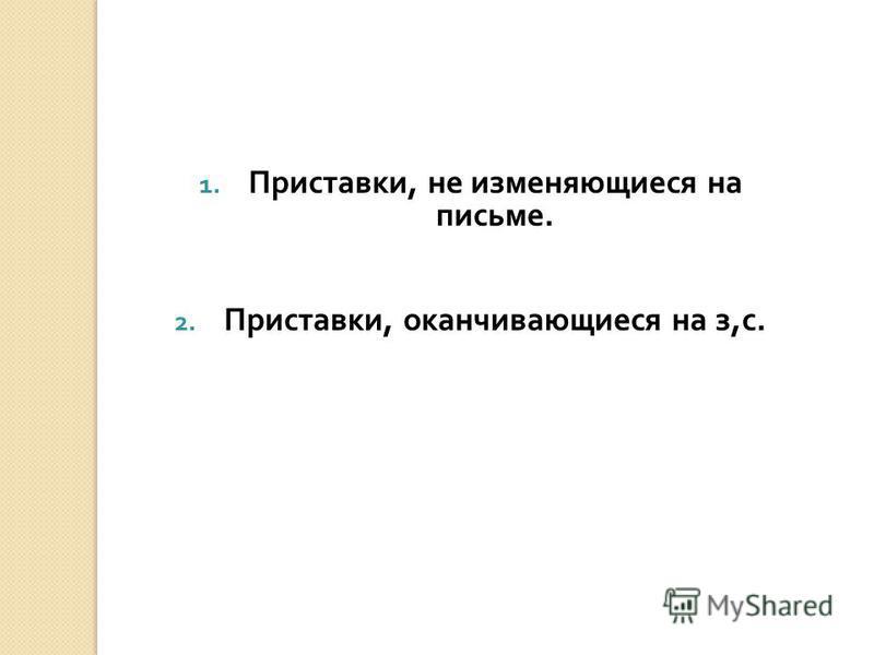 1. Приставки, не изменяющиеся на письме. 2. Приставки, оканчивающиеся на з, с.