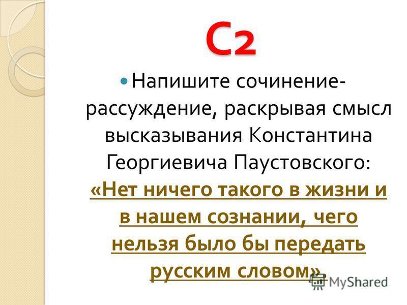 С2С2С2С2 Напишите сочинение - рассуждение, раскрывая смысл высказывания Константина Георгиевича Паустовского : « Нет ничего такого в жизни и в нашем сознании, чего нельзя было бы передать русским словом ».
