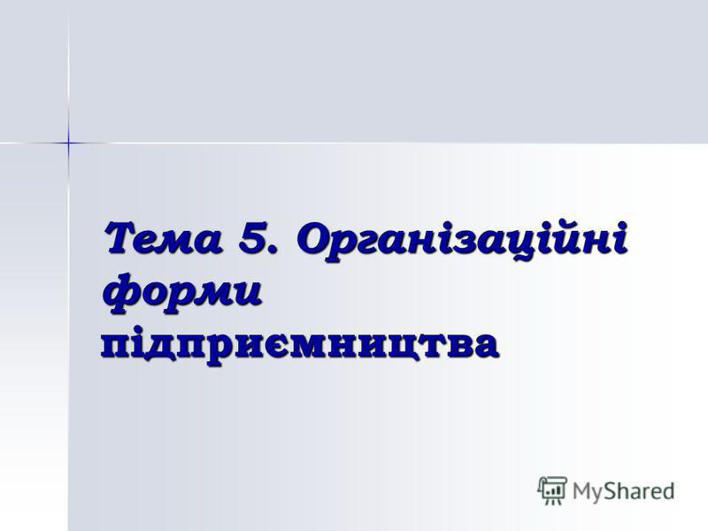 Тема 5. Організаційні форми підприємництва