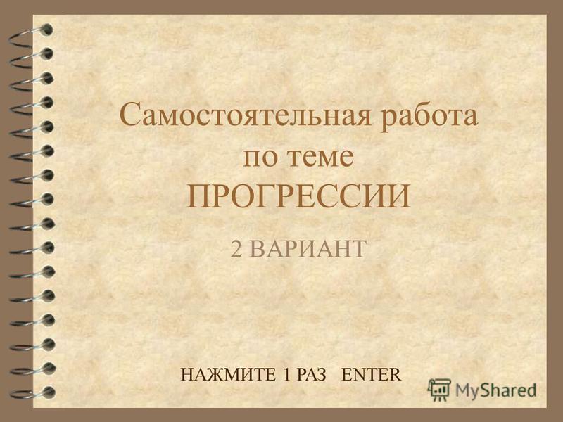 Самостоятельная работа по теме ПРОГРЕССИИ 2 ВАРИАНТ НАЖМИТЕ 1 РАЗ ENTER
