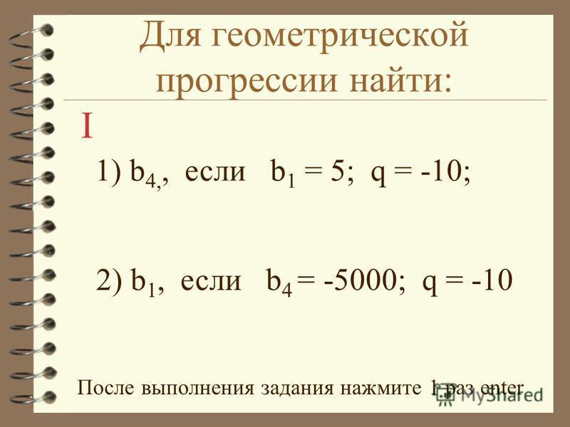 Для геометрической прогрессии найти: 1) b 4,, если b 1 = 5; q = -10; 2) b 1, если b 4 = -5000; q = -10 После выполнения задания нажмите 1 раз enter I