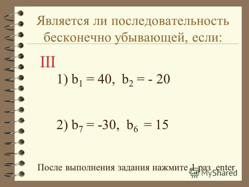 Является ли последовательность бесконечно убывающей, если: 1) b 1 = 40, b 2 = - 20 2) b 7 = -30, b 6 = 15 После выполнения задания нажмите 1 раз enter III