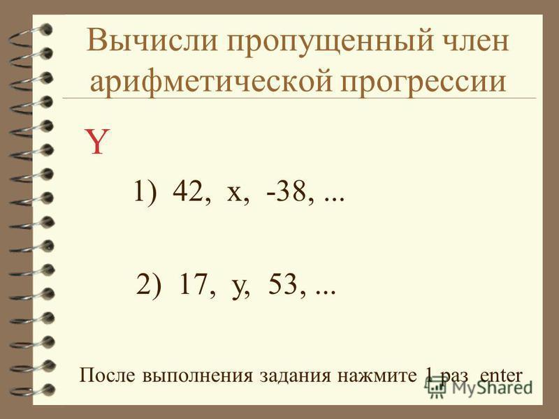 Вычисли пропущенный член арифметической прогрессии 1) 42, x, -38,... 2) 17, у, 53,... Y После выполнения задания нажмите 1 раз enter