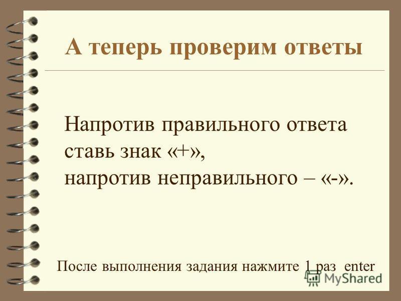 А теперь проверим ответы Напротив правильного ответа ставь знак «+», напротив неправильного – «-». После выполнения задания нажмите 1 раз enter