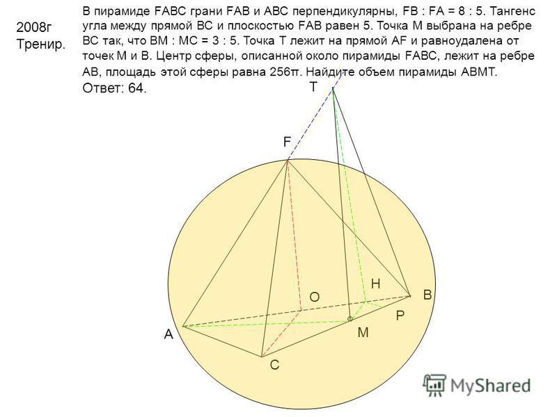 2008 г Тренир. В пирамиде FАВС грани FАВ и АВС перпендикулярны, FВ : FА = 8 : 5. Тангенс угла между прямой ВС и плоскостью FАВ равен 5. Точка М выбрана на ребре ВС так, что ВМ : МС = 3 : 5. Точка Т лежит на прямой АF и равноудалена от точек М и В. Це