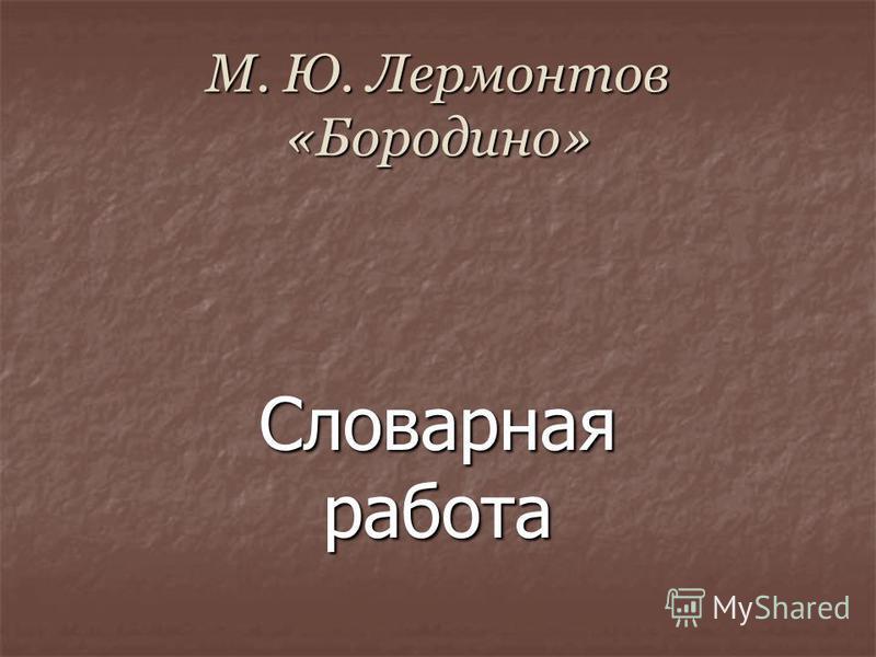 М. Ю. Лермонтов «Бородино» М. Ю. Лермонтов «Бородино» Словарная работа