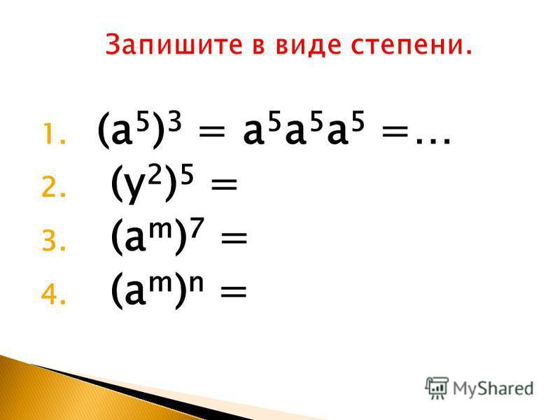 1. (a 5 ) 3 = a 5 a 5 a 5 =… 2. (y 2 ) 5 = 3. (a m ) 7 = 4. (a m ) n =