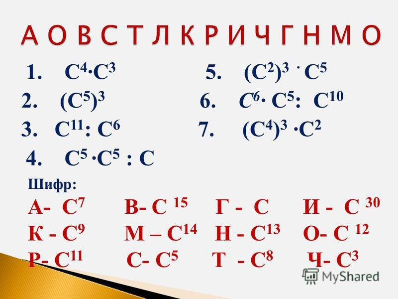 1. С 4 С 3 5. (С 2 ) 3 С 5 2. (С 5 ) 3 6. С 6 С 5 : С 10 3. С 11 : С 6 7. (С 4 ) 3 С 2 4. С 5 С 5 : С Шифр: А- С 7 В- С 15 Г - С И - С 30 К - С 9 М – С 14 Н - С 13 О- С 12 Р- С 11 С- С 5 Т - С 8 Ч- С 3