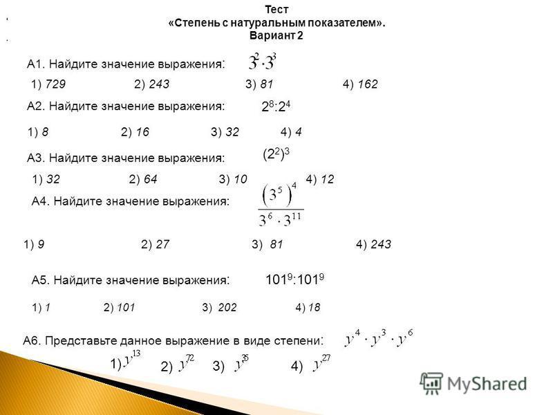 Тест «Степень с натуральным показателем». Вариант 2 А1. Найдите значение выражения :. 1) 729 2) 243 3) 81 4) 162 А2. Найдите значение выражения: 2 8 :2 4 1) 8 2) 16 3) 32 4) 4 А3. Найдите значение выражения: А4. Найдите значение выражения: (2 2 ) 3 1