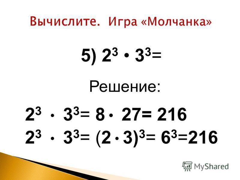 Решение: 2 3 3 3 = 8 27= 216 2 3 3 3 = (2 3) 3 = 6 3 =216 5) 2 3 3 3 =