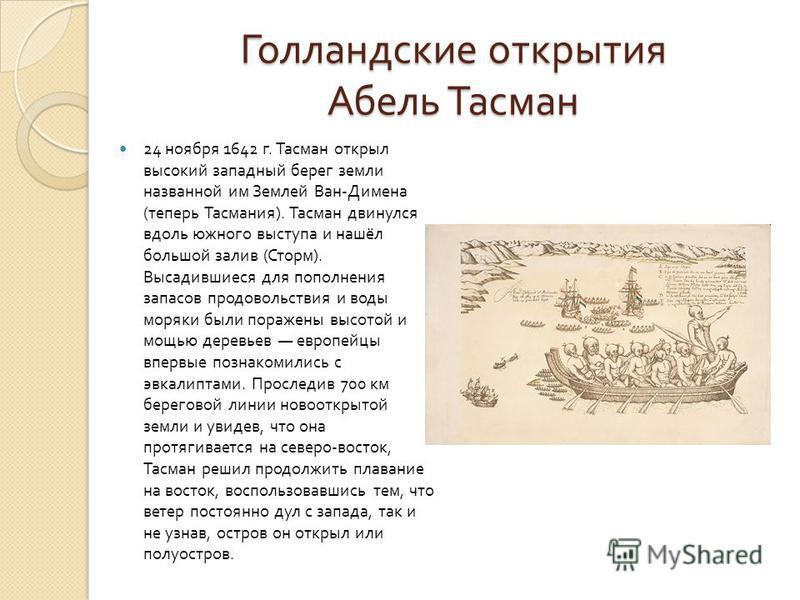 Голландские открытия Абель Тасман 24 ноября 1642 г. Тасман открыл высокий западный берег земли названной им Землей Ван - Димена ( теперь Тасмания ). Тасман двинулся вдоль южного выступа и нашёл большой залив ( Сторм ). Высадившиеся для пополнения зап