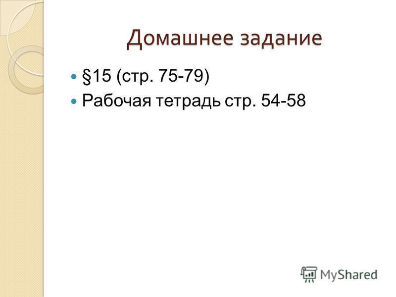 Домашнее задание §15 (стр. 75-79) Рабочая тетрадь стр. 54-58