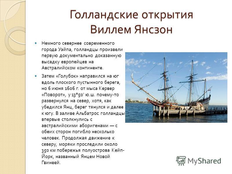 Голландские открытия Виллем Янсзон Немного севернее современного города Уэйпа, голландцы произвели первую документально доказанную высадку европейцев на Австралийском континенте. Затем « Голубок » направился на юг вдоль плоского пустынного берега, но
