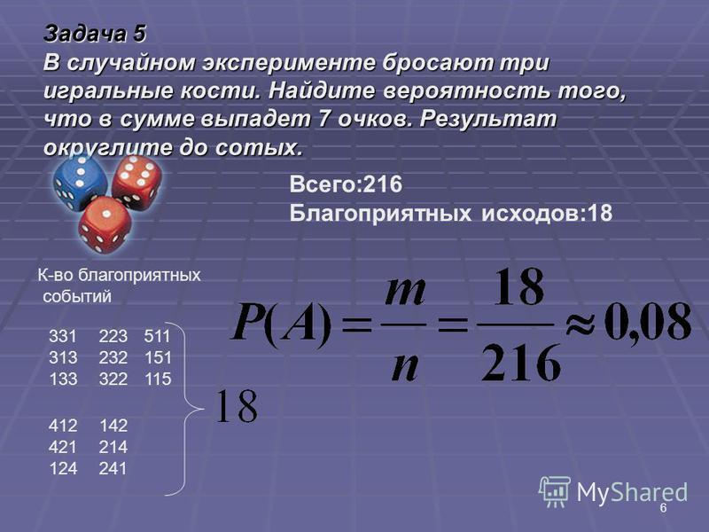 Задача 5 В случайном эксперименте бросают три игральные кости. Найдите вероятность того, что в сумме выпадет 7 очков. Результат округлите до сотых. 6 Всего:216 Благоприятных исходов:18 К-во благоприятных событий 331 313 133 223 232 322 511 151 115 41