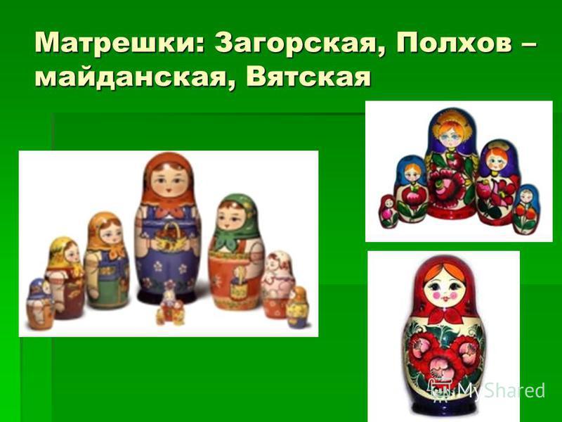 Матрешки: Загорская, Полхов – майданская, Вятская